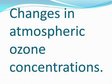 Changes in atmospheric ozone concentrations.. What is Ozone ? Ozone is a pale blue, highly reactive toxic gas with a pungent odour. Stratosphere is the.