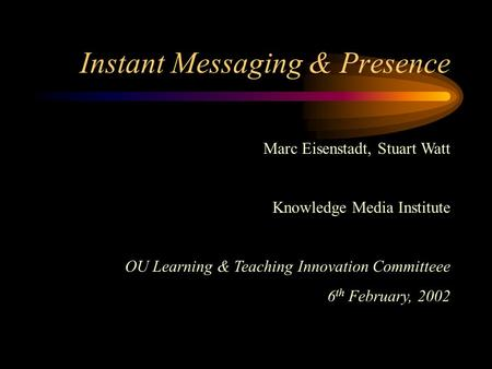 Instant Messaging & Presence Marc Eisenstadt, Stuart Watt Knowledge Media Institute OU Learning & Teaching Innovation Committeee 6 th February, 2002.