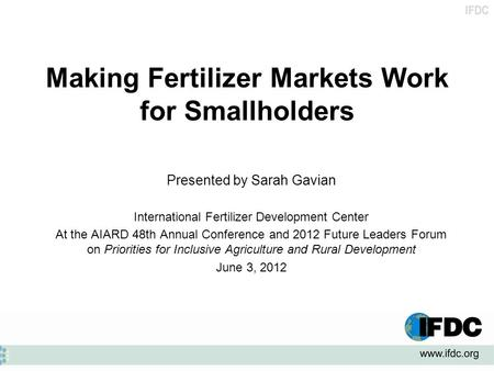 IFDC Making Fertilizer Markets Work for Smallholders Presented by Sarah Gavian International Fertilizer Development Center At the AIARD 48th Annual Conference.