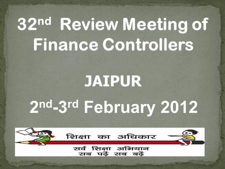 32 nd Review Meeting of Finance Controllers JAIPUR 2 nd -3 rd February 2012.