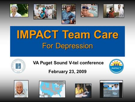 IMPACT Team Care For Depression VA Puget Sound V-tel conference February 23, 2009.
