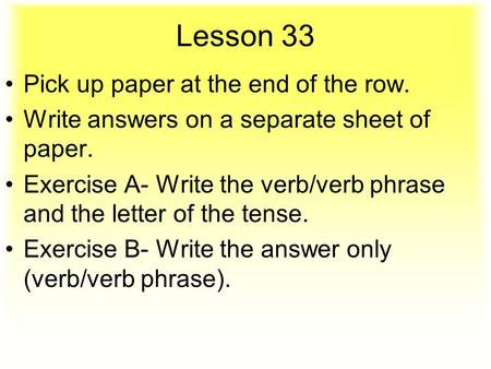 Lesson 33 Pick up paper at the end of the row. Write answers on a separate sheet of paper. Exercise A- Write the verb/verb phrase and the letter of the.