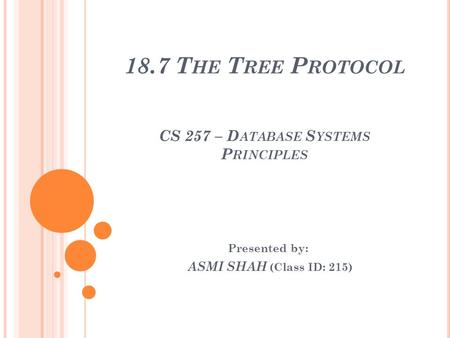 18.7 T HE T REE P ROTOCOL CS 257 – D ATABASE S YSTEMS P RINCIPLES Presented by: ASMI SHAH (Class ID: 215)