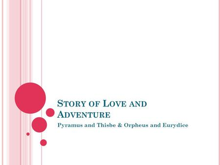 S TORY OF L OVE AND A DVENTURE Pyramus and Thisbe & Orpheus and Eurydice.