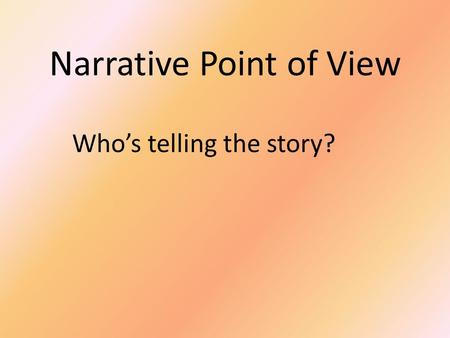 Narrative Point of View Who's telling the story?.