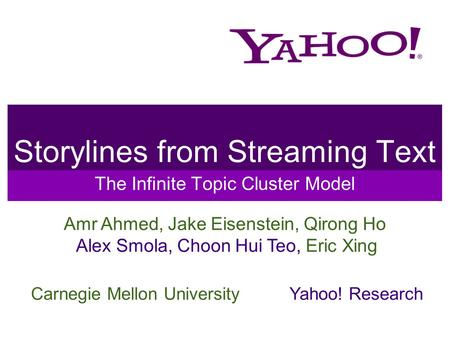 Storylines from Streaming Text The Infinite Topic Cluster Model Amr Ahmed, Jake Eisenstein, Qirong Ho Alex Smola, Choon Hui Teo, Eric Xing Carnegie Mellon.