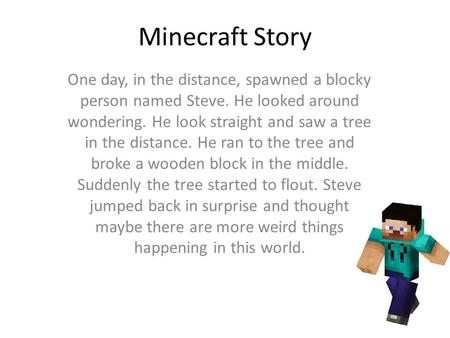 Minecraft Story One day, in the distance, spawned a blocky person named Steve. He looked around wondering. He look straight and saw a tree in the distance.