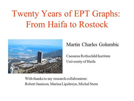 Twenty Years of EPT Graphs: From Haifa to Rostock Martin Charles Golumbic Caesarea Rothschild Institute University of Haifa With thanks to my research.