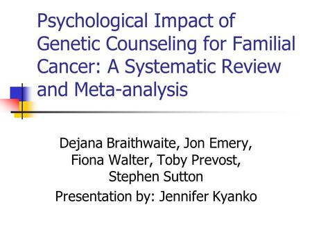 Psychological Impact of Genetic Counseling for Familial Cancer: A Systematic Review and Meta-analysis Dejana Braithwaite, Jon Emery, Fiona Walter, Toby.