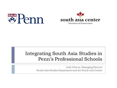 Integrating South Asia Studies in Penn's Professional Schools Jody Chavez, Managing Director South Asia Studies Department and the South Asia Center.