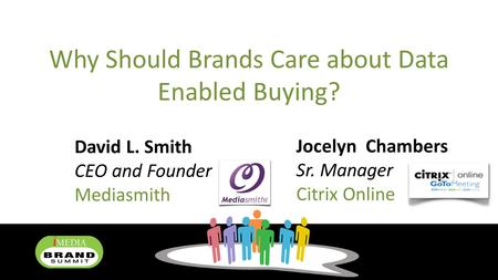 Why Should Brands Care about Data Enabled Buying? David L. Smith CEO and Founder Mediasmith Jocelyn Chambers Sr. Manager Citrix Online.