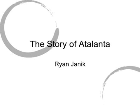The Story of Atalanta Ryan Janik. Characters Venus-narrator Adonis-listening Atalanta Beautiful Swift Hippomenes Suitor of Atalanta Cybele Earth Mother.