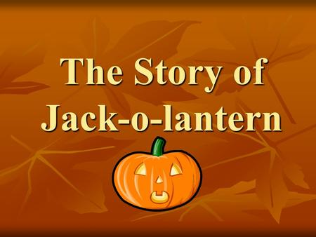 "The Story of Jack-o-lantern. Long ago, there was a stingy Irish man. His name is "" Jack "". He loved drinking and playing tricks on friends. Soon, no one."