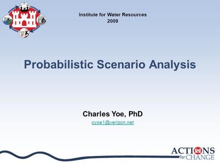 Probabilistic Scenario Analysis Institute for Water Resources 2009 Charles Yoe, PhD