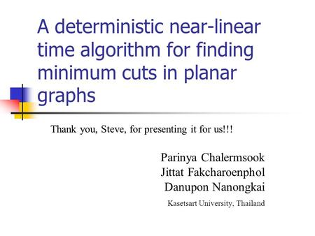 A deterministic near-linear time algorithm for finding minimum cuts in planar graphs Thank you, Steve, for presenting it for us!!! Parinya Chalermsook.