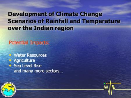 Development of Climate Change Scenarios of Rainfall and Temperature over the Indian region Potential Impacts: Water Resources Water Resources Agriculture.
