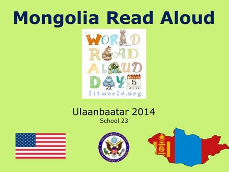Ulaanbaatar 2014 School 23. Hello to Our Friends in Mongolia! We were so excited to hear about the World Read Aloud Day celebration that you have planned.