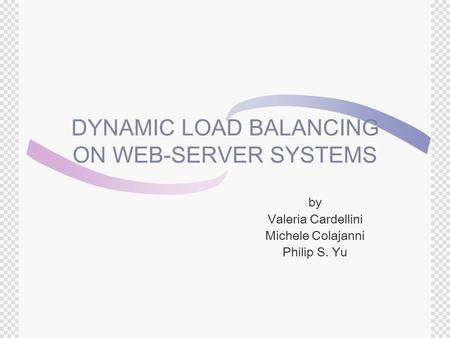 DYNAMIC LOAD BALANCING ON WEB-SERVER SYSTEMS by Valeria Cardellini Michele Colajanni Philip S. Yu.