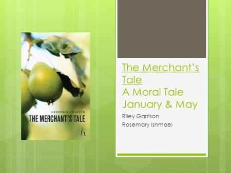 The Merchant's Tale A Moral Tale January & May Riley Garrison Rosemary Ishmael.