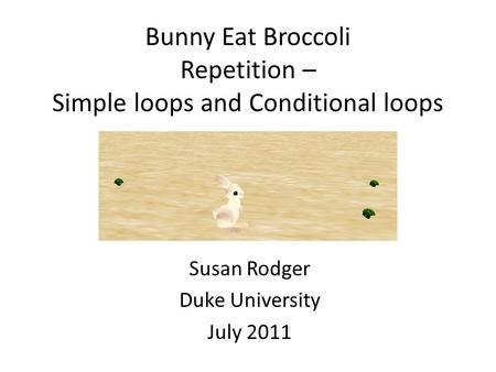 Bunny Eat Broccoli Repetition – Simple loops and Conditional loops Susan Rodger Duke University July 2011.