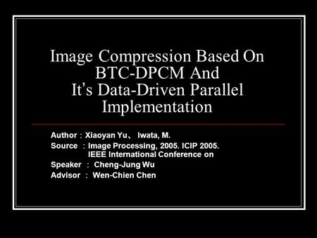 Image Compression Based On BTC-DPCM And It ' s Data-Driven Parallel Implementation Author : Xiaoyan Yu 、 Iwata, M. Source : Image Processing, 2005. ICIP.