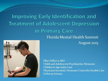 Florida Mental Health Summit August 2015 Elise Fallucco, MD Child and Adolescent Psychiatrist, Nemours Children's Specialty Care Physician Scientist, Nemours.
