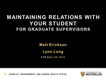 MAINTAINING RELATIONS WITH YOUR STUDENT FOR GRADUATE SUPERVISORS Matt Erickson Lynn Long CTE Sept. 25, 2015 CONFLICT MANAGEMENT AND HUMAN RIGHTS OFFICE.