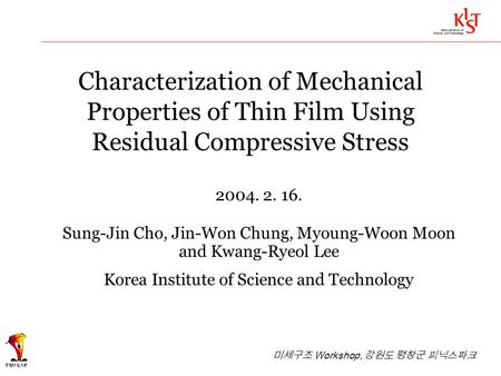 Characterization of Mechanical Properties of Thin Film Using Residual Compressive Stress 2004. 2. 16. Sung-Jin Cho, Jin-Won Chung, Myoung-Woon Moon and.