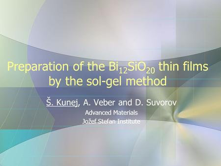 Preparation of the Bi 12 SiO 20 thin films by the sol-gel method Š. Kunej, A. Veber and D. Suvorov Advanced Materials Jožef Stefan Institute.