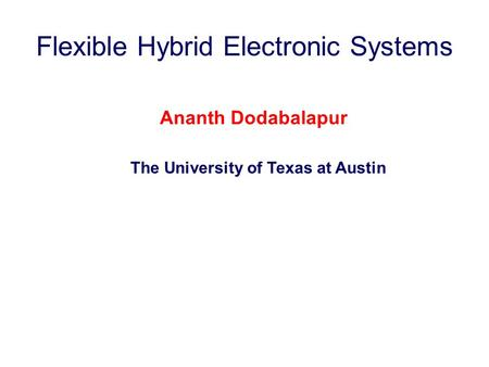 Flexible Hybrid Electronic Systems Ananth Dodabalapur The University of Texas at Austin.