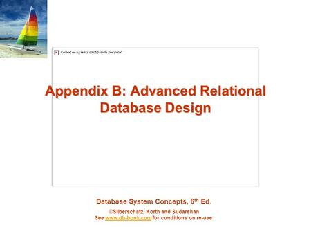 Database System Concepts, 6 th Ed. ©Silberschatz, Korth and Sudarshan See www.db-book.com for conditions on re-usewww.db-book.com Appendix B: Advanced.