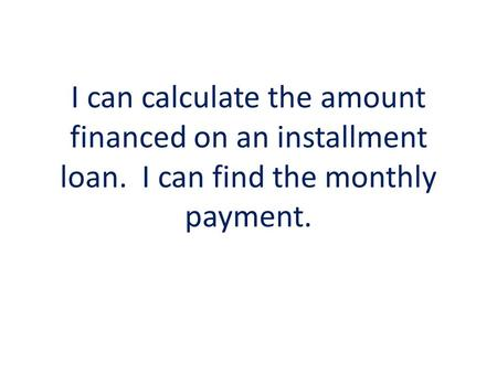 I can calculate the amount financed on an installment loan. I can find the monthly payment.