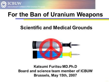 Title Katsumi Furitsu MD.Ph.D Board and science team member of ICBUW Brussels, May 15th, 2007 For the Ban of Uranium Weapons Scientific and Medical Grounds.