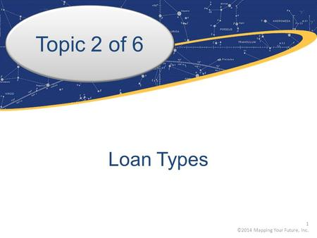Topic 2 of 6 Loan Types 1 ©2014 Mapping Your Future, Inc.
