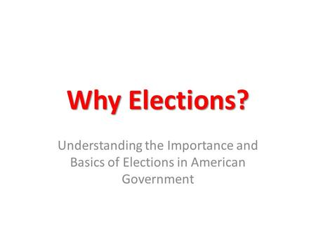Why Elections? Understanding the Importance and Basics of Elections in American Government.