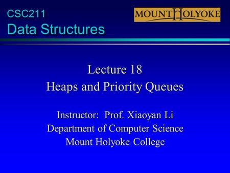 CSC211 Data Structures Lecture 18 Heaps and Priority Queues Instructor: Prof. Xiaoyan Li Department of Computer Science Mount Holyoke College.