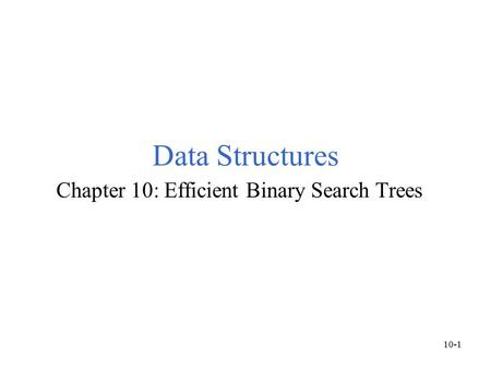 Data Structures Chapter 10: Efficient Binary Search Trees 10-1.