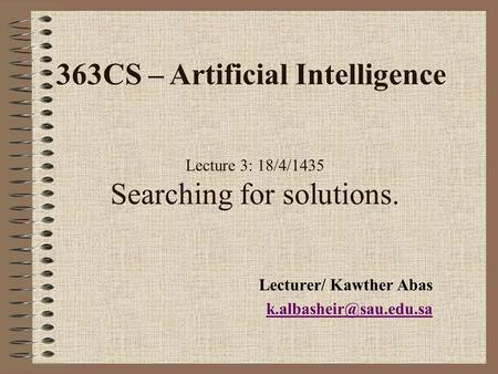 Lecture 3: 18/4/1435 Searching for solutions. Lecturer/ Kawther Abas 363CS – Artificial Intelligence.