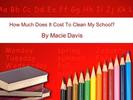 How Much Does It Cost To Clean My School? By Macie Davis.