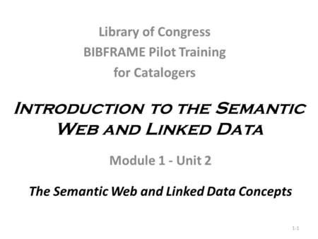 Introduction to the Semantic Web and Linked Data Module 1 - Unit 2 The Semantic Web and Linked Data Concepts 1-1 Library of Congress BIBFRAME Pilot Training.