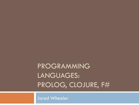 PROGRAMMING LANGUAGES: PROLOG, CLOJURE, F# Jared Wheeler.