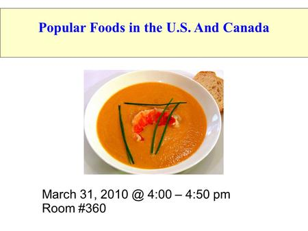March 31, 4:00 – 4:50 pm Room #360 Popular Foods in the U.S. And Canada.