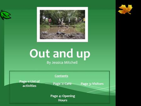 Out and up By Jessica Mitchell Contents Page 1: List of activities Page 2: CaféPage 3: Visitors Page 4: Opening Hours.