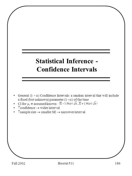 Fall 2002Biostat 511186 Statistical Inference - Confidence Intervals General (1 -  ) Confidence Intervals: a random interval that will include a fixed.