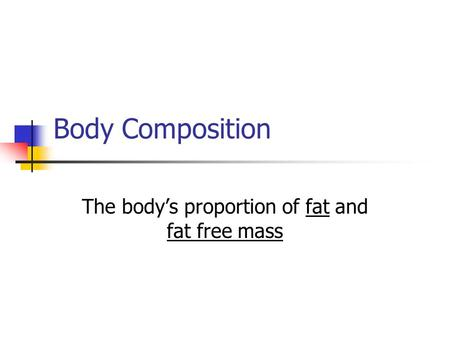 Body Composition The body's proportion of fat and fat free mass.