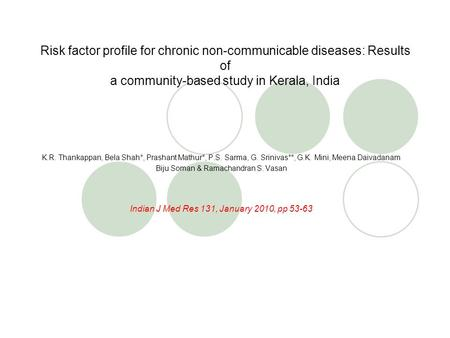 Risk factor profile for chronic non-communicable diseases: Results of a community-based study in Kerala, India K.R. Thankappan, Bela Shah*, Prashant Mathur*,