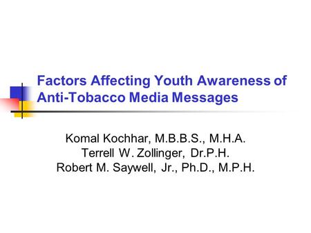 Factors Affecting Youth Awareness of Anti-Tobacco Media Messages Komal Kochhar, M.B.B.S., M.H.A. Terrell W. Zollinger, Dr.P.H. Robert M. Saywell, Jr.,