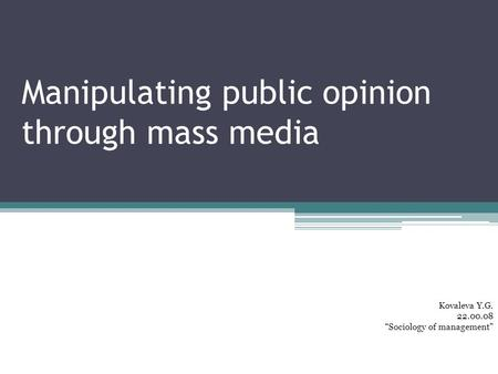 "Manipulating public opinion through mass media Kovaleva Y.G. 22.00.08 ""Sociology of management"""