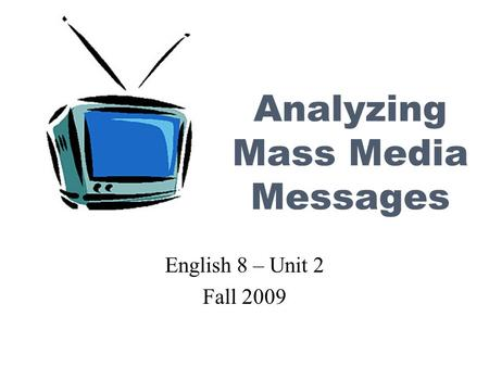 Analyzing Mass Media Messages English 8 – Unit 2 Fall 2009.