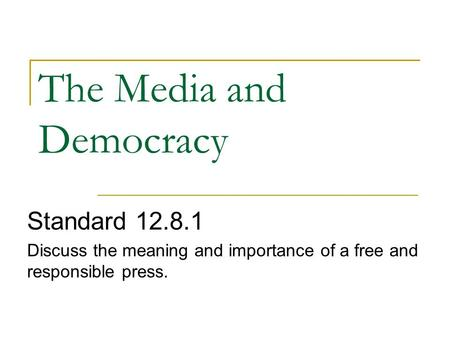 The Media and Democracy Standard 12.8.1 Discuss the meaning and importance of a free and responsible press.